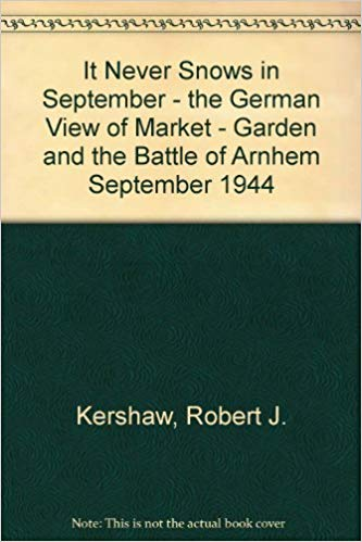 It Never Snows in September – the German View of Market – Garden and the Battle of Arnhem September 1944