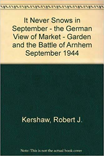 It Never Snows in September – the German View of Market – Garden and the Battle of Arnhem September 1944